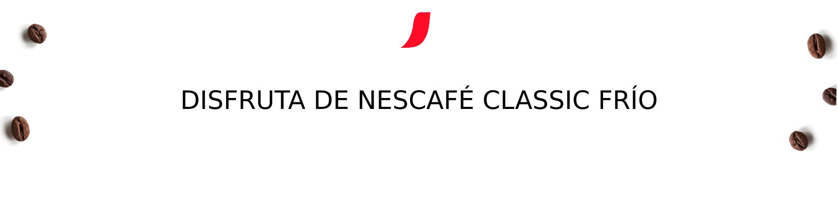 DISFRUTA DE NESCAFÉ CLASSIC FRÍO