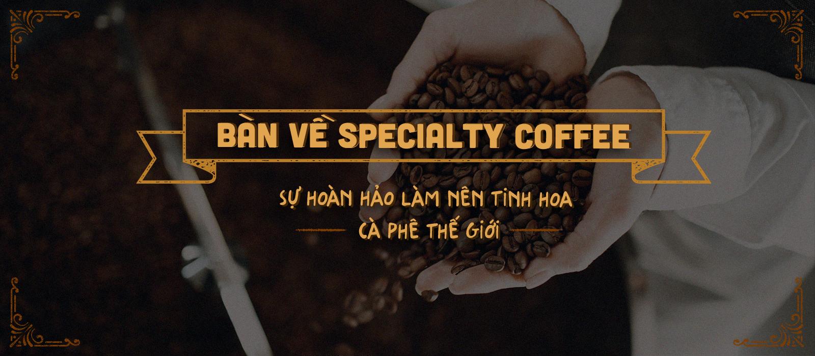 Bàn về Specialty Coffee – Sự hoàn hảo làm nên tinh hoa cà phê thế giới